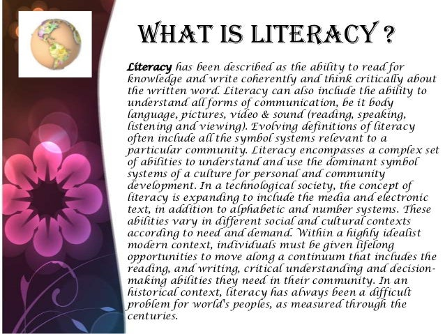 What Is Literacy ? Literacy has been described as the ability to read for knowledge and write coherently and think critica...