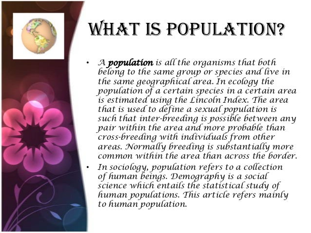 What Is population? • A population is all the organisms that both belong to the same group or species and live in the same...