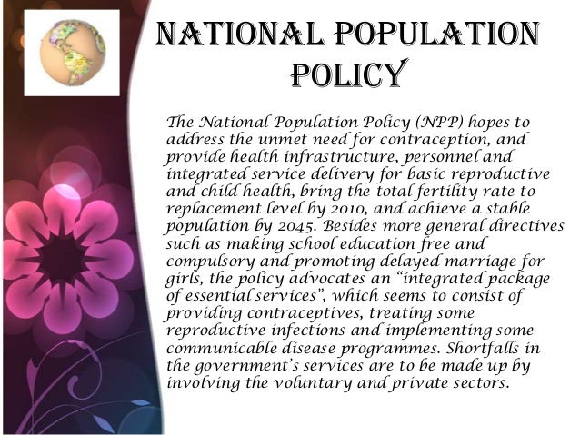 National Population Policy The National Population Policy (NPP) hopes to address the unmet need for contraception, and pro...
