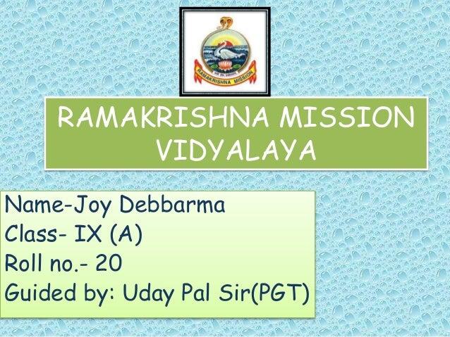 RAMAKRISHNA MISSION VIDYALAYA Name-Joy Debbarma Class- IX (A) Roll no.- 20 Guided by: Uday Pal Sir(PGT)