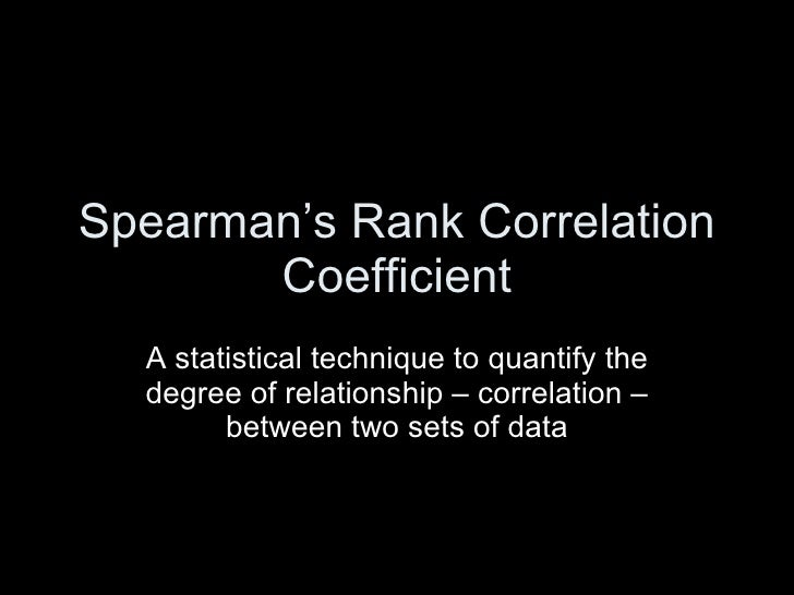 Spearman's Rank Correlation Coefficient A statistical technique to quantify the degree of relationship – correlation – bet...