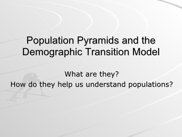 Population Pyramids and the Demographic Transition Model What are they? How do they help us understand populations?