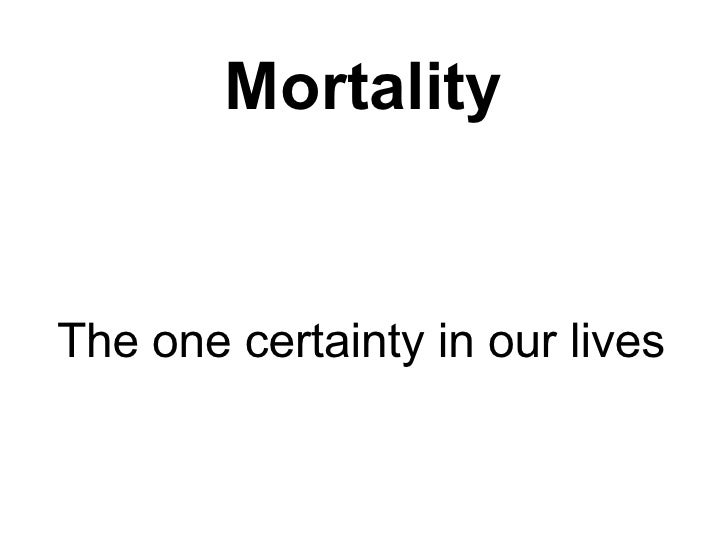 Mortality The one certainty in our lives