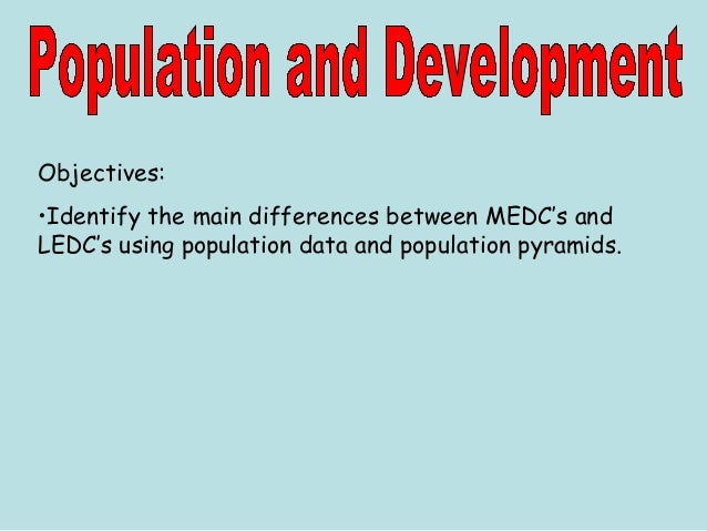 Objectives: •Identify the main differences between MEDC's and LEDC's using population data and population pyramids.