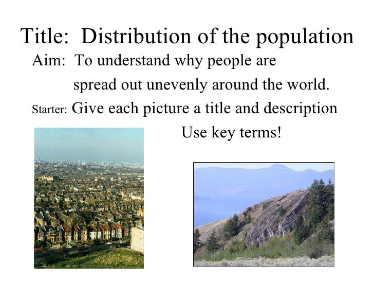 Title:  Distribution of the population <ul><li>Aim:  To understand why people are  </li></ul><ul><li>  spread out unevenly...