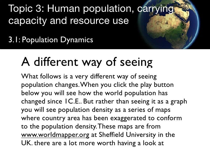 Topic 3: Human population, carrying capacity and resource use 3.1: Population Dynamics     A different way of seeing    Wh...