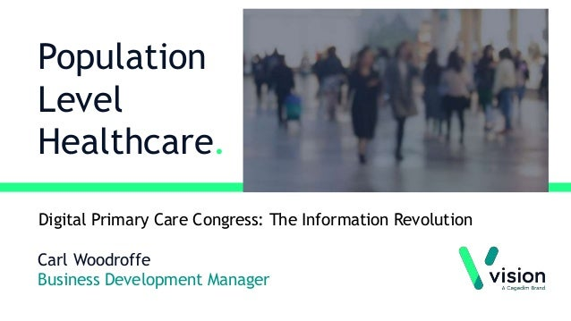 Population Level Healthcare. Carl Woodroffe Business Development Manager Digital Primary Care Congress: The Information Re...