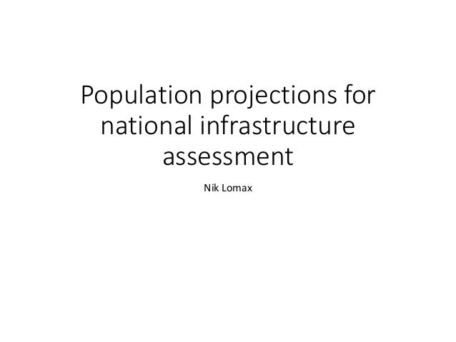 Population projections for national infrastructure assessment Nik Lomax