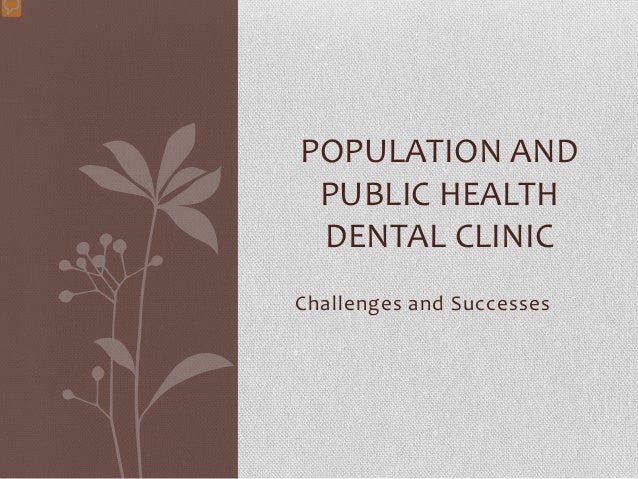 Challenges and Successes POPULATION AND PUBLIC HEALTH DENTAL CLINIC