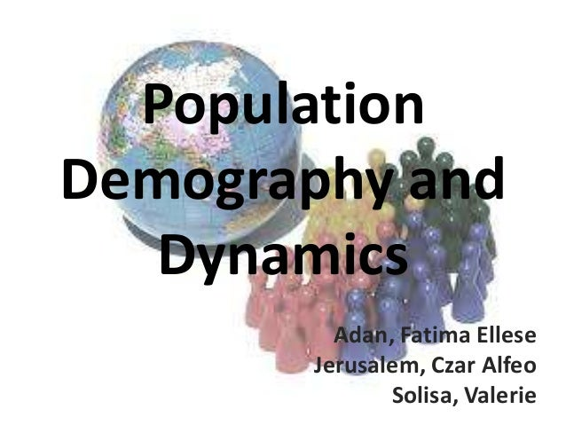 Population Demography and Dynamics Adan, Fatima Ellese Jerusalem, Czar Alfeo Solisa, Valerie