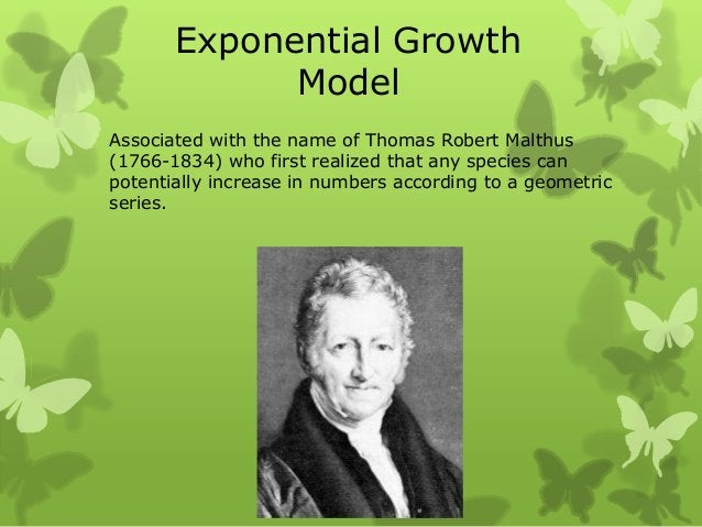 Exponential Growth             ModelAssociated with the name of Thomas Robert Malthus(1766-1834) who first realized that a...