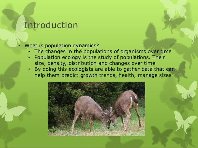 Introduction• What is population dynamics?   • The changes in the populations of organisms over time   • Population ecolog...