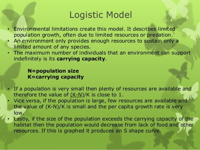 Logistic Model• Environmental limitations create this model. It describes limited  population growth, often due to limited...