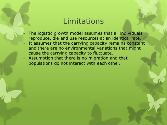 Limitations• The logistic growth model assumes that all individuals  reproduce, die and use resources at an identical rate...