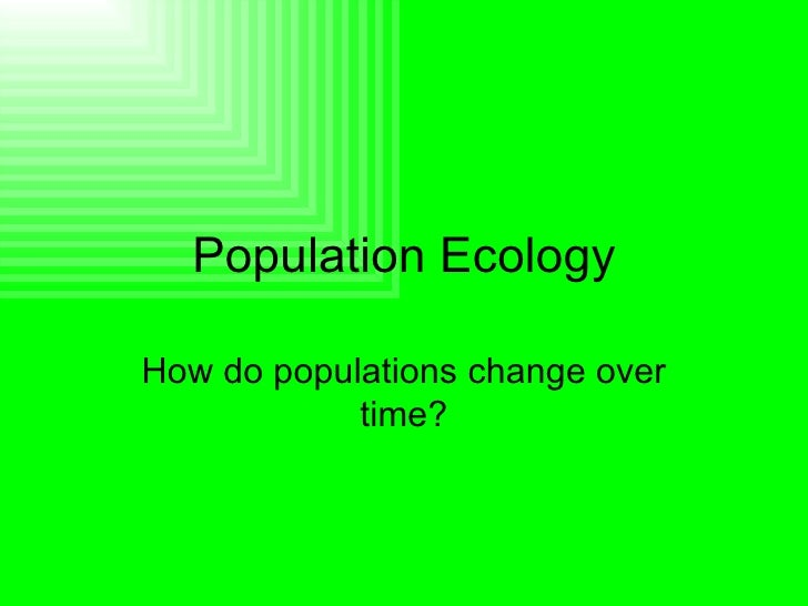 Population Ecology How do populations change over time?