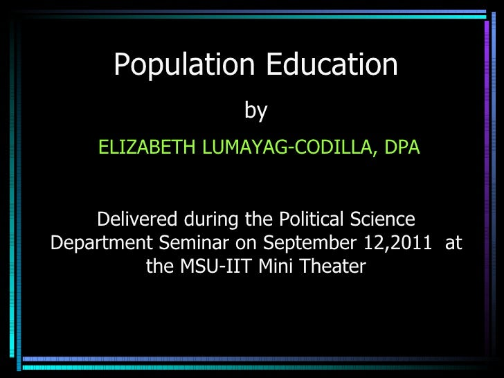 Population Education by  ELIZABETH LUMAYAG-CODILLA, DPA Delivered during the Political Science Department Seminar on Sept...