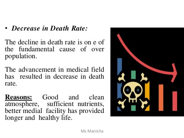• Decrease in Death Rate: The decline in death rate is on e of the fundamental cause of over population. The advancement i...