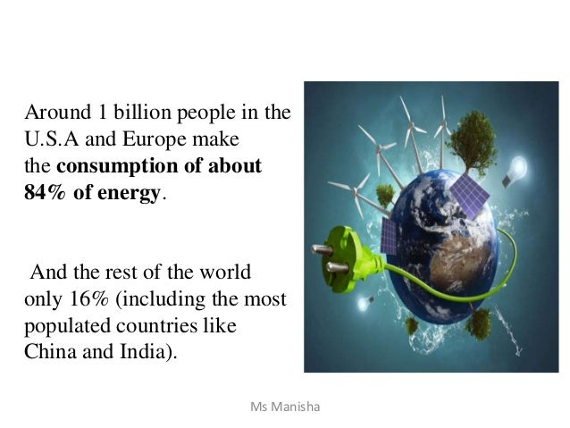 Around 1 billion people in the U.S.A and Europe make the consumption of about 84% of energy. And the rest of the world onl...