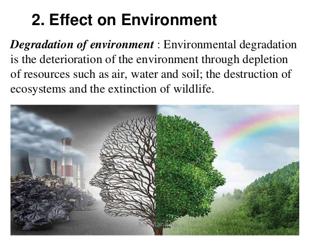 2. Effect on Environment Degradation of environment : Environmental degradation is the deterioration of the environment th...