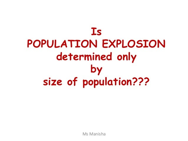 Is POPULATION EXPLOSION determined only by size of population??? Ms Manisha