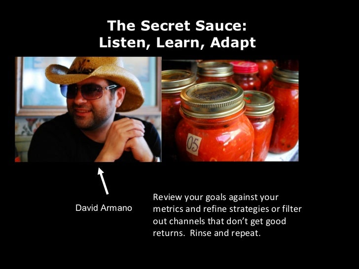 David Armano The Secret Sauce:  Listen, Learn, Adapt  Review your goals against your metrics and refine strategies or filt...