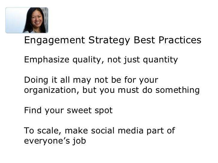 Engagement Strategy Best Practices Emphasize quality, not just quantity Doing it all may not be for your organization, but...