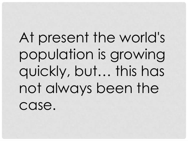 At present the world's population is growing quickly, but… this has not always been the case.