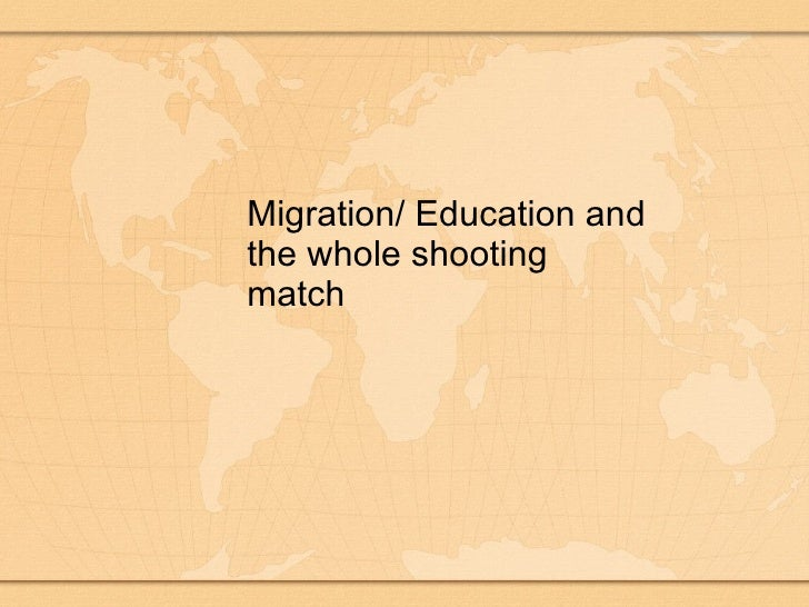 Migration/ Education and the whole shooting match