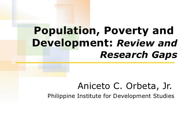 Population, Poverty and  Development:  Review and Research Gaps Aniceto C. Orbeta, Jr.   Philippine Institute for Developm...