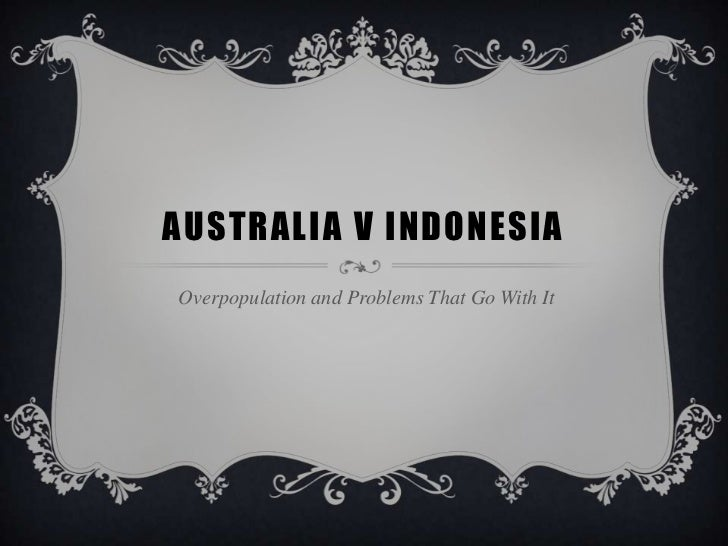 AUSTRALIA V INDONESIAOverpopulation and Problems That Go With It