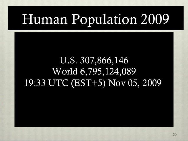 Human Population 2009 U.S. 307,866,146 World 6,795,124,089 19:33 UTC (EST+5) Nov 05, 2009 30