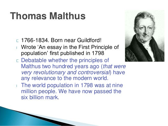malthus in his 1798 essay on population As is well known, robert malthus, in his 1798 essay on population, posited the hypothesis that population, when unchecked, increases in a geometrical ratio subsistence increases only in an arithmetical ratio (malthus, 1798: p9.