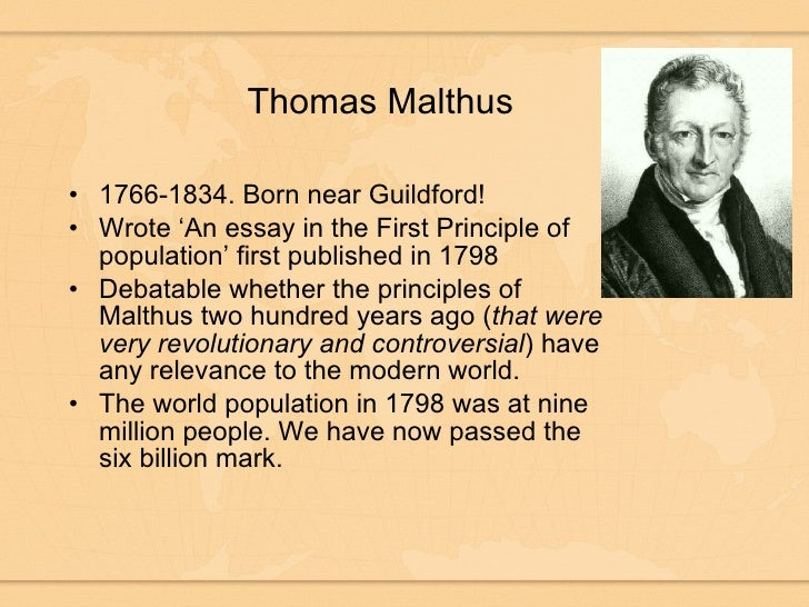 essay on thomas malthus and the principle His book, an essay on the principle of population was published in 1798 and detailed many of the ideas that would influence darwin malthus was born in surrey, england in 1766 and died in bath, england in 1834 at age 68.