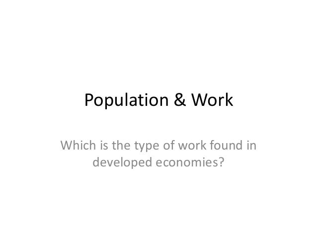 Population & Work Which is the type of work found in developed economies?