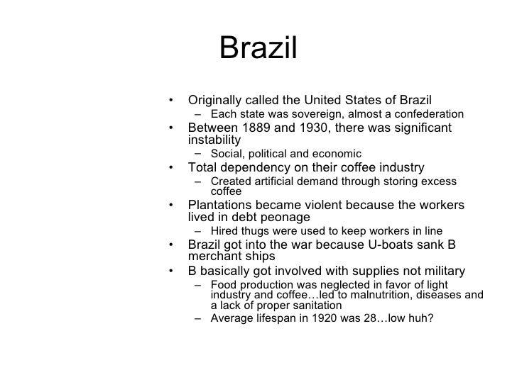 Brazil <ul><li>Originally called the United States of Brazil </li></ul><ul><ul><li>Each state was sovereign, almost a conf...