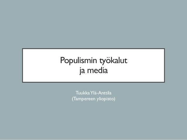 Populismin työkalut ja media TuukkaYlä-Anttila (Tampereen yliopisto)