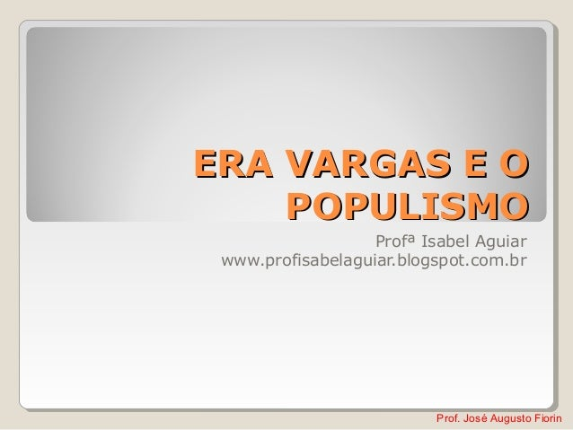 Prof. José Augusto Fiorin ERA VARGAS E OERA VARGAS E O POPULISMOPOPULISMO Profª Isabel Aguiar www.profisabelaguiar.blogspo...