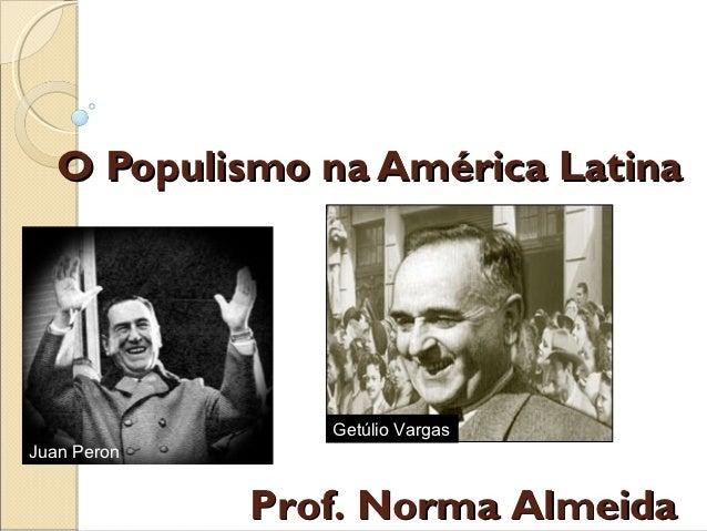 O Populismo na América Latina                Getúlio VargasJuan Peron             Prof. Norma Almeida