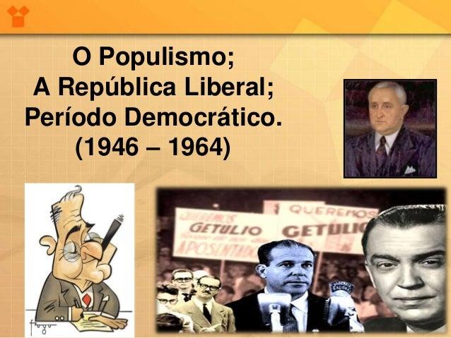 O Populismo;  A República Liberal;  Período Democrático.  (1946 – 1964)