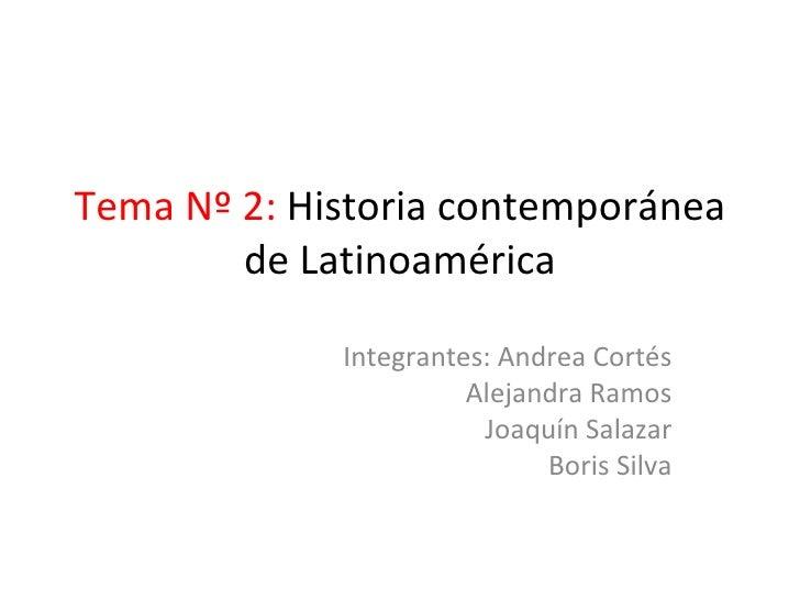 Tema Nº 2:  Historia contemporánea de Latinoamérica Integrantes: Andrea Cortés Alejandra Ramos Joaquín Salazar Boris Silva