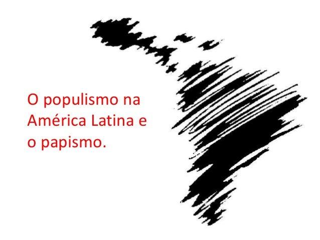 O populismo naAmérica Latina eo papismo.