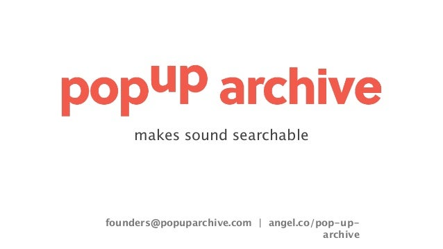 makes sound searchable founders@popuparchive.com   angel.co/pop-up- archive
