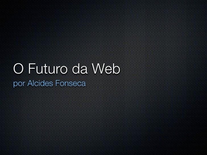 O Futuro da Web por Alcides Fonseca