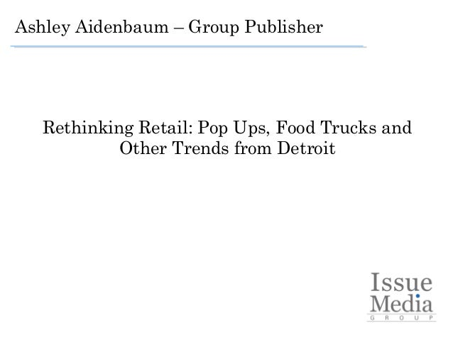 Rethinking Retail: Pop Ups, Food Trucks and Other Trends from Detroit   Ashley Aidenbaum – Group Publisher