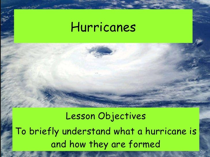Hurricanes Lesson Objectives To briefly understand what a hurricane is and how they are formed