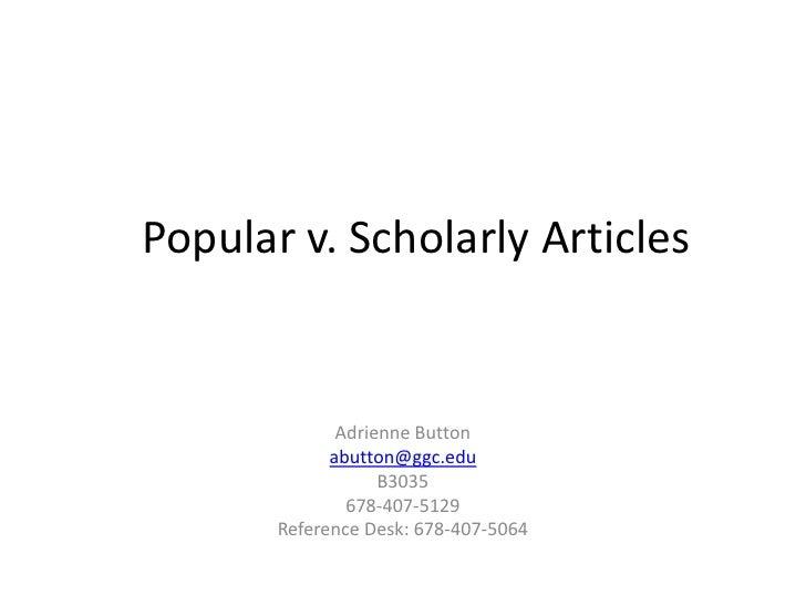 Popular v. Scholarly Articles<br />Adrienne Button<br />abutton@ggc.edu<br />B3035<br />678-407-5129<br />Reference Desk: ...