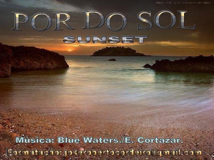 POR DO SOL SUNSET Formatação: joserobertocordeiro@gmail.com Música: Blue Waters./E. Cortazar.