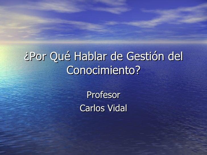 ¿Por Qué Hablar de Gestión del Conocimiento? Profesor Carlos Vidal