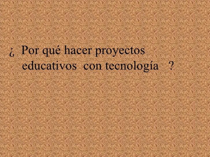 ¿  Por qué hacer proyectos    educativos  con tecnología  ?