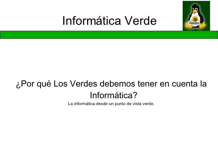 Informática Verde <ul><ul><li>¿Por qué Los Verdes debemos tener en cuenta la Informática? </li></ul></ul><ul><ul><li>La in...